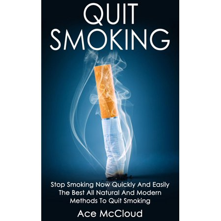 Quit Smoking: Stop Smoking Now Quickly And Easily: The Best All Natural And Modern Methods To Quit Smoking - (Best Method To Stop Smoking)