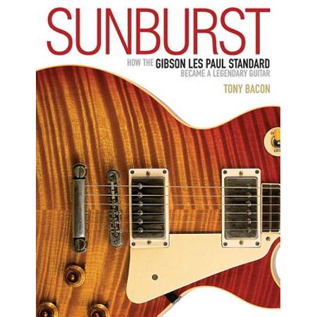 Sunburst : How the Gibson Les Paul Standard Became a Legendary Guitar (Sunburst Gibson Les Paul)