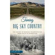 Taming Big Sky Country : The History of Montana Transportation from Trails to Interstates (Hardcover)