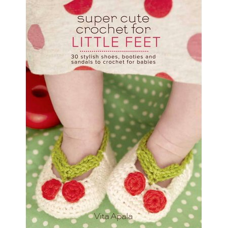 Super Cute Crochet for Little Feet : 30 Stylish Shoes, Booties, and Sandals to Crochet for