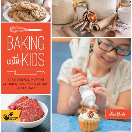 Baking with Kids : Make Breads, Muffins, Cookies, Pies, Pizza Dough, and More!