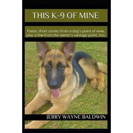 This K-9 of Mine: Poetic Short Stories from a Dog's Point of View, Plus a Few from the Owner's Vantage Point, Too.