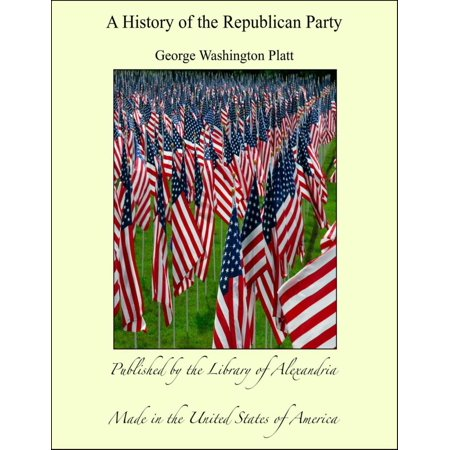 A History of The Republican Party - eBook (The Republican Party Was Organized In The 1850s)