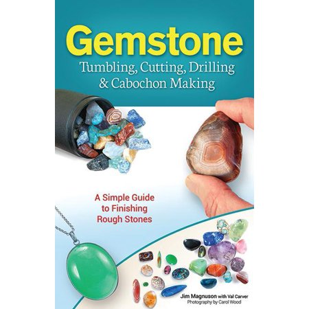 Gemstone Tumbling, Cutting, Drilling & Cabochon Making : A Simple Guide to Finishing Rough -