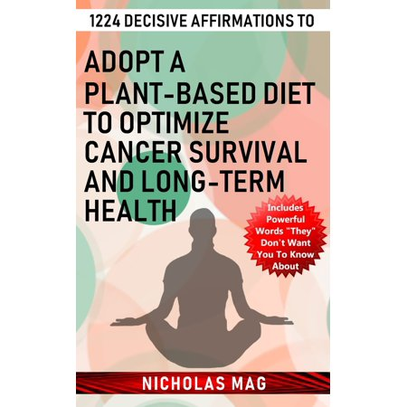 1224 Decisive Affirmations to Adopt a Plant-based Diet to Optimize Cancer Survival and Long-term Health -