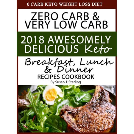 0 Carb Keto Weight Loss Diet Zero Carb & Very Low Carb 2018 Awesomely Delicious Keto Breakfast, Lunch and Dinner Recipes Cookbook -