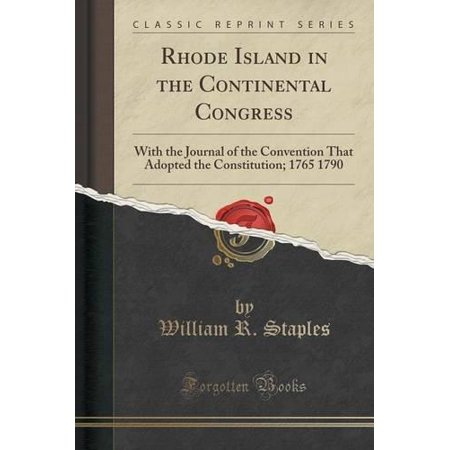 Rhode Island In The Continental Congress  With The Journal Of The Convention That Adopted The Constitution  1765 1790  Classic Reprint