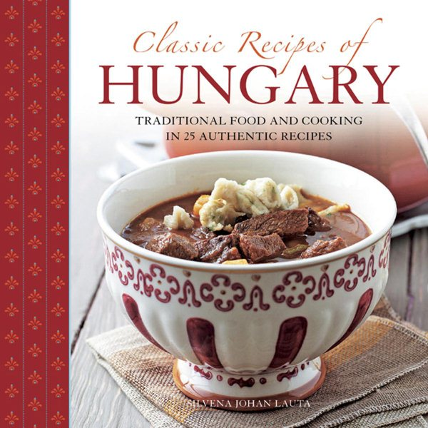 Classic Recipes of Hungary : Traditional Food and Cooking in 25 Authentic Dishes