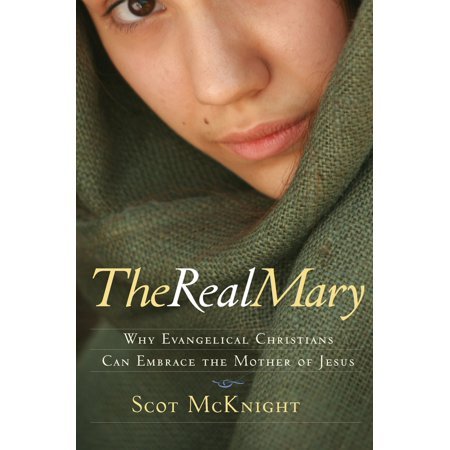 The Real Mary: Why Evangelical Christians Can Embrace the Mother of Jesus -
