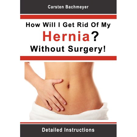 How Will I Get Rid Of My Hernia? Without Surgery!: Detailed Instructions (Easy Way To Get Rid Of Canker Sores)