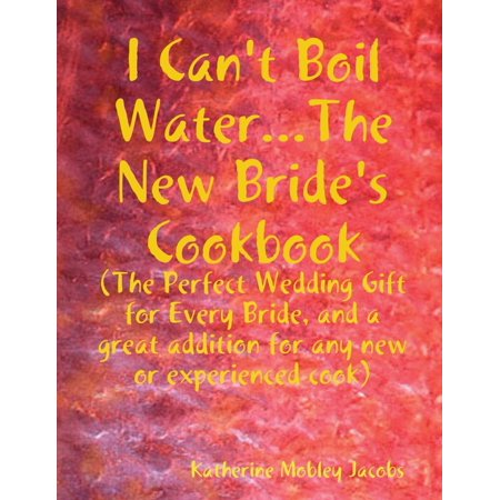 I Can't Boil Water...the New Bride's Cookbook: The Perfect Wedding Gift for Every Bride and a Great Addition for Any new or Experienced Cook - eBook