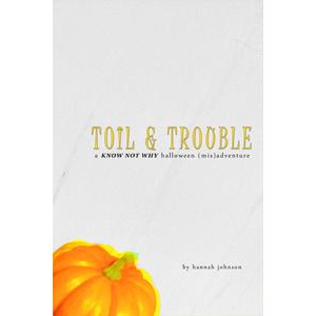 Toil & Trouble: A Know Not Why Halloween (Mis)adventure - - Hannah Halloween