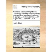 A Concise History of Knighthood. Containing the Religious and Military Orders Which Have Been Instituted in Europe. ... in Two Volumes. ... by Hugh Clark, ... Volume 1 of 2