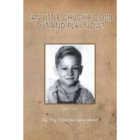 Can Little Chuckie Come Out and Play Now? : Little Chuckie My Way: Grow Where You Are