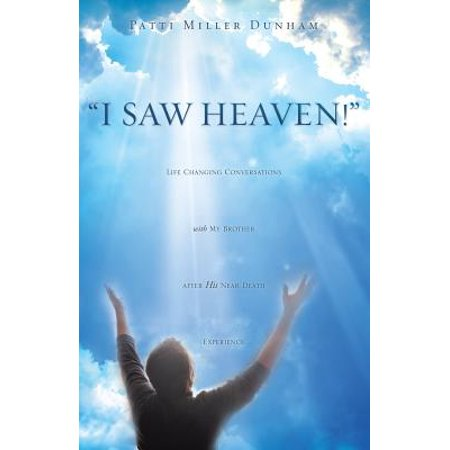 I Saw Heaven! Life Changing Conversations with My Brother After His Near Death (A Letter To My Brother In Heaven)