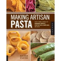 Making Artisan Pasta : How to Make a World of Handmade Noodles, Stuffed Pasta, Dumplings, and More