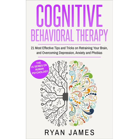 Cognitive Behavioral Therapy : 21 Most Effective Tips and Tricks on Retraining Your Brain, and Overcoming Depression, Anxiety and Phobias -