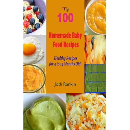 Top 100 Homemade Baby Food Recipes : Healthy Recipes for 4 to 14 Months Old -