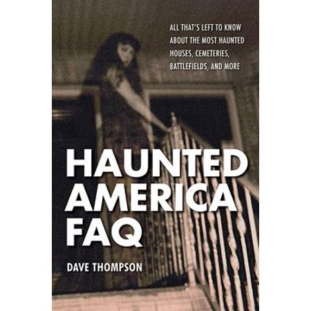Haunted America FAQ : All That's Left to Know about the Most Haunted Houses, Cemeteries, Battlefields, and (The Most Scary Haunted Houses In America)
