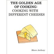The Golden Age of Cooking: Cooking with Different Cheeses - eBook