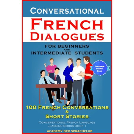 Conversational French Dialogues For Beginners and Intermediate Students 100 French Conversations & Short Stories Conversational French Language Learning Books Book 1 - (Best Way To Learn Conversational French)