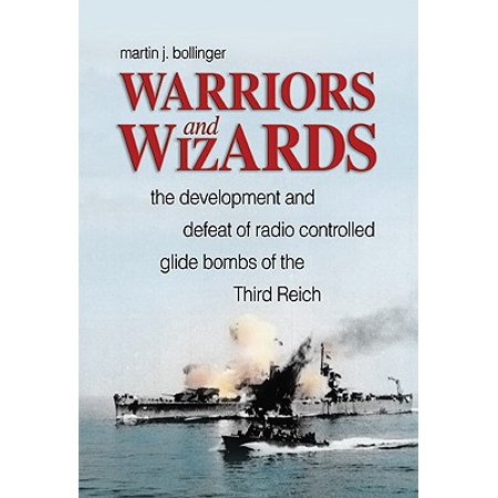 Warriors and Wizards : The Development and Defeat of Radio-Controlled Glide Bombs of the Third Reich