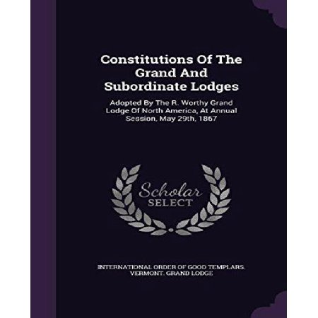 Constitutions of the Grand and Subordinate Lodges: Adopted by the R. Worthy Grand Lodge of North America, at Annual Session, May 29th, 1867