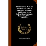 The History of Political Parties in the State of New-York, from the Ratification of the Federal Constitution to December, 1840 .. Volume 1
