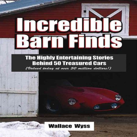 Incredible Barn Finds  The Highly Entertaining Stories Behind 50 Treasured Cars  Valued Today At Over 50 Million Dollars