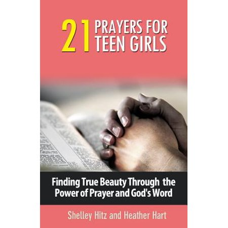 21 Prayers for Teen Girls : Finding True Beauty Through the Power of Prayer and God's