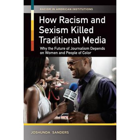 How Racism and Sexism Killed Traditional Media: Why the Future of Journalism Depends on Women and People of Color -