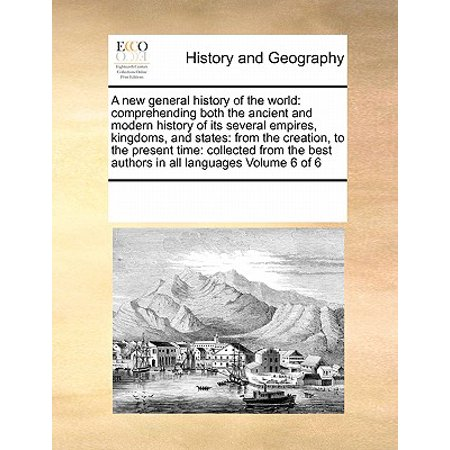 A New General History of the World : Comprehending Both the Ancient and Modern History of Its Several Empires, Kingdoms, and States: From the Creation, to the Present Time: Collected from the Best Authors in All Languages Volume 6 of