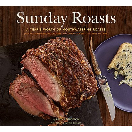 Sunday Roasts : A Year's Worth of Mouthwatering Roasts, from Old-Fashioned Pot Roasts to Glorious Turkeys, and Legs of