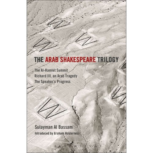 The Arab Shakespeare Trilogy: The Al-Hamlet Summit / Richard III / an Arab Tragedy / the Speaker's Progress
