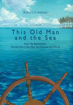 This Old Man and the Sea: How My Retirement Turned Into a Ten-Year Sail Around the World