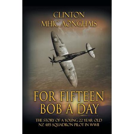 For Fifteen Bob a Day : The Story of a Young 22 Year Old Nz 485 Squadron Pilot in - Nz Halloween Day