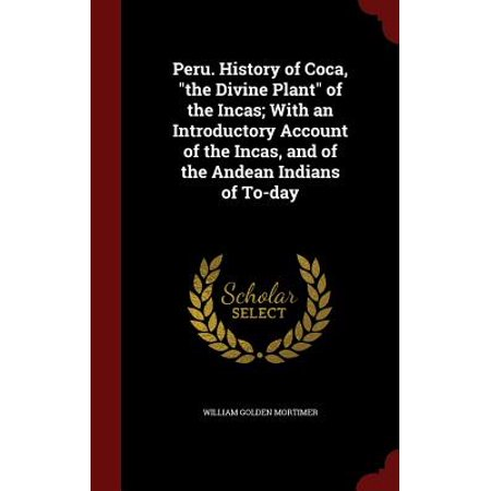 Peru. History of Coca, the Divine Plant of the Incas; With an Introductory Account of the Incas, and of the Andean Indians of To-Day