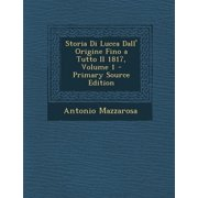 Storia Di Lucca Dall' Origine Fino a Tutto Il 1817, Volume 1