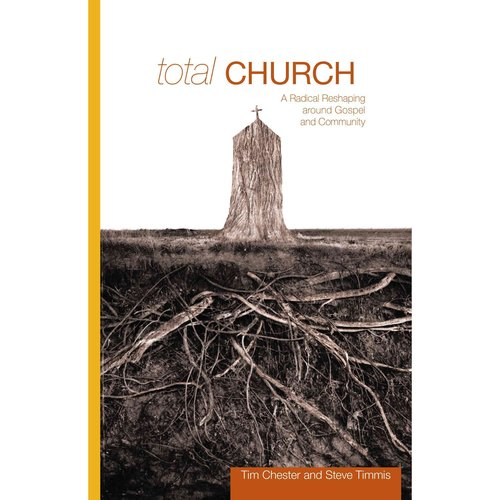 Total Church: A Radical Reshaping Around the Gospel