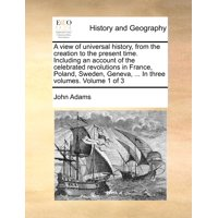 A View of Universal History, from the Creation to the Present Time. Including an Account of the Celebrated Revolutions in France, Poland, Sweden, Geneva, ... in Three Volumes. Volume 1 of 3
