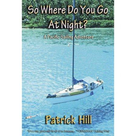 So Where Do You Go at Night?: A Sailing Adventure to the South Seas and Alaska
