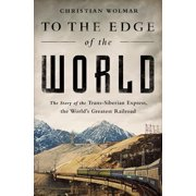 To the Edge of the World : The Story of the Trans-Siberian Express, the World's Greatest Railroad