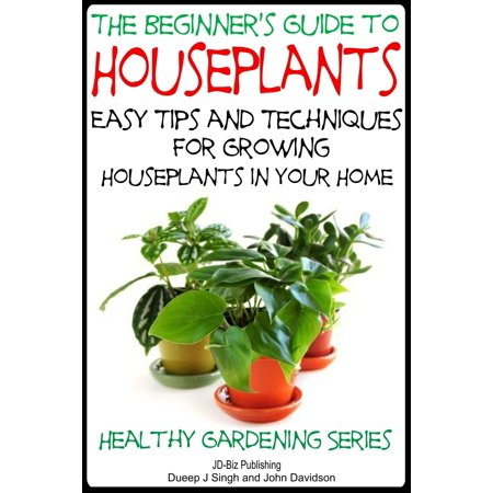 The Beginner's Guide to Houseplants: Easy Tips and Techniques for Growing Houseplants in Your Home - eBook