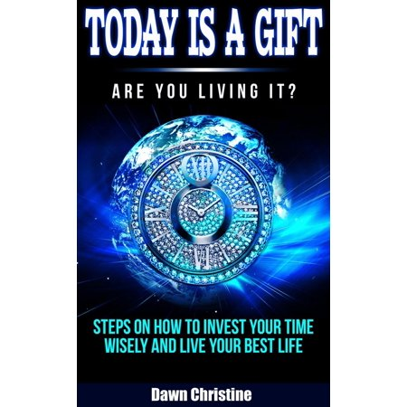 Today Is A Gift Are You Living It? Steps On How To Invest Your Time Wisely And Live Your Best Life -