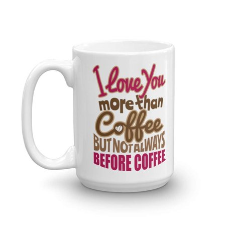 I Love You More Than Coffee But Not Always Before Coffee Funny Sayings Coffee & Tea Gift Mug, Stuff, Cup Décor Presents, Accessories & Collection Things For Coffee Addict & Caffeine Lovers (Has Tea Got More Caffeine Than Coffee)