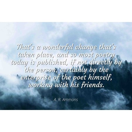 A. R. Ammons - Famous Quotes Laminated POSTER PRINT 24x20 - That's a wonderful change that's taken place, and so most poetry today is published, if not directly by the person, certainly by the (Most Famous Person In The World Today)