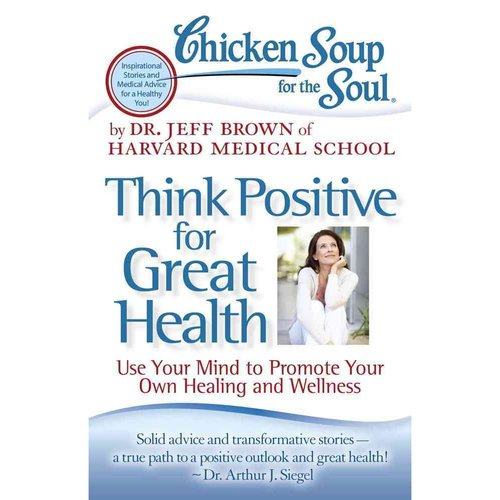 Chicken Soup for the Soul Think Positive for Great Health: Use Your Mind to Promote Your Own Healing and Wellness