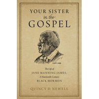Your Sister in the Gospel : The Life of Jane Manning James, a Nineteenth-Century Black Mormon