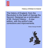 The History of England, from the Revolution to the Death of George the Second. Designed as a Continuation of Mr. Hume's History ... a New Edition, with the Author's Last Corrections and Improvements.