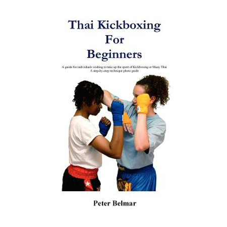 Thai Kickboxing for Beginners : A Guide for Individuals Wishing to Take Up the Sport of Kickboxing or Muay (Muay Thai Basics Introductory Thai Boxing Techniques)